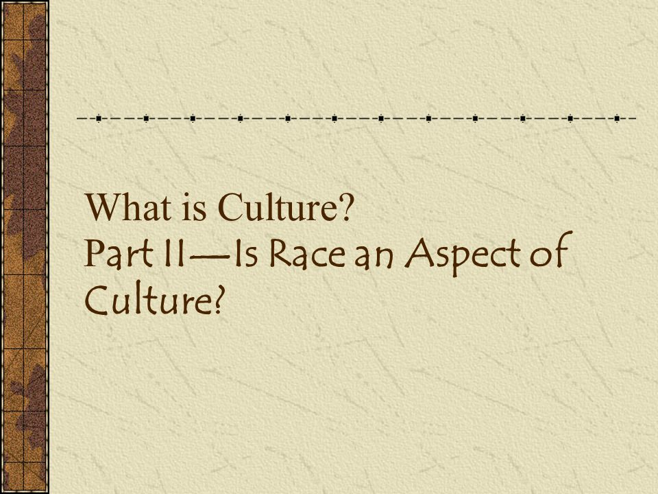 What is Culture? P art II—Is Race an Aspect of Culture?