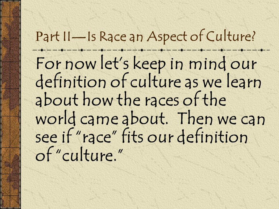 P art II—Is Race an Aspect of Culture? For now let's keep in mind our definition of culture as we learn about how the races of the world came about. T