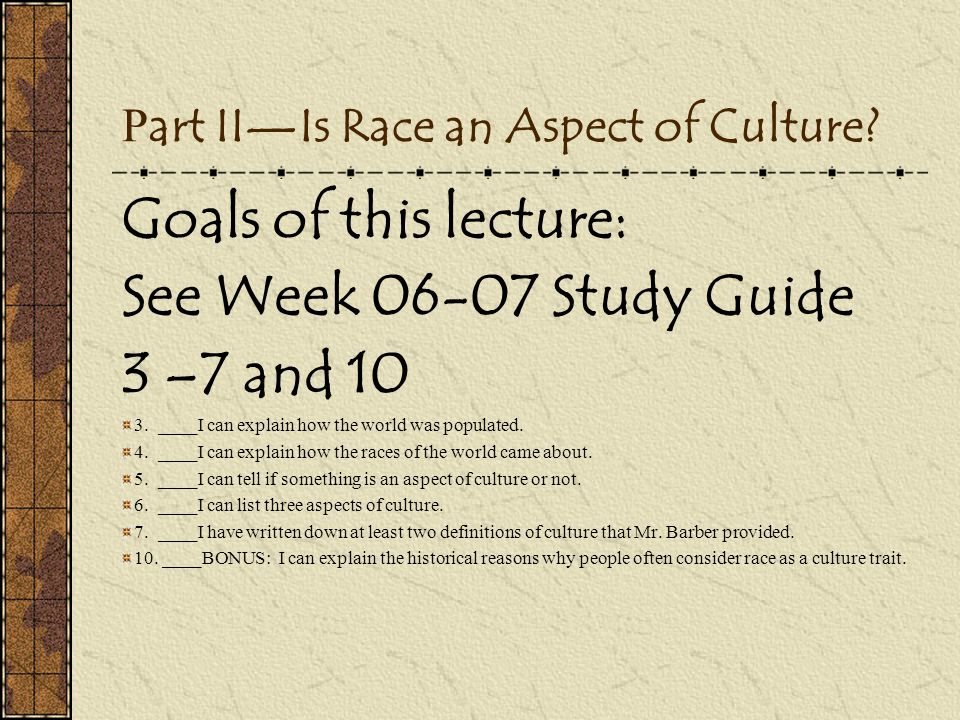 P art II—Is Race an Aspect of Culture? Goals of this lecture: See Week 06-07 Study Guide 3 –7 and 10 3. ____I can explain how the world was populated.