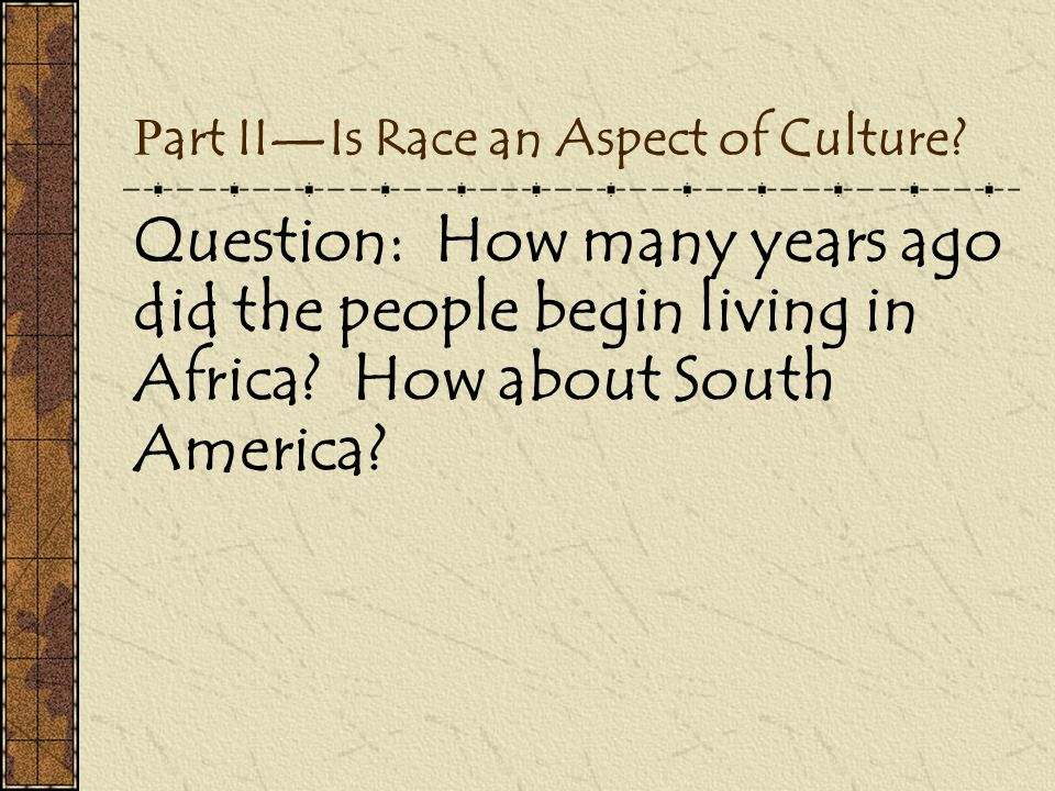 P art II—Is Race an Aspect of Culture? Question: How many years ago did the people begin living in Africa? How about South America?