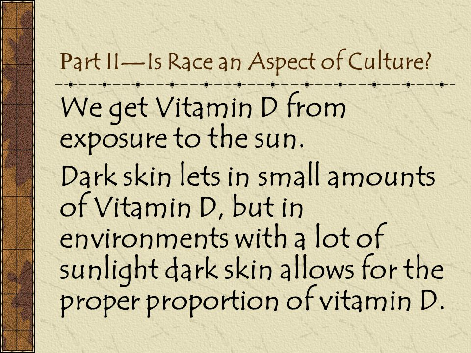 P art II—Is Race an Aspect of Culture? We get Vitamin D from exposure to the sun. Dark skin lets in small amounts of Vitamin D, but in environments wi