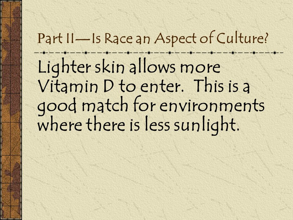 P art II—Is Race an Aspect of Culture? Lighter skin allows more Vitamin D to enter. This is a good match for environments where there is less sunlight