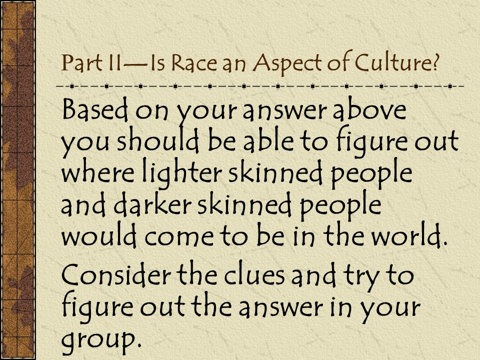 P art II—Is Race an Aspect of Culture? Based on your answer above you should be able to figure out where lighter skinned people and darker skinned peo