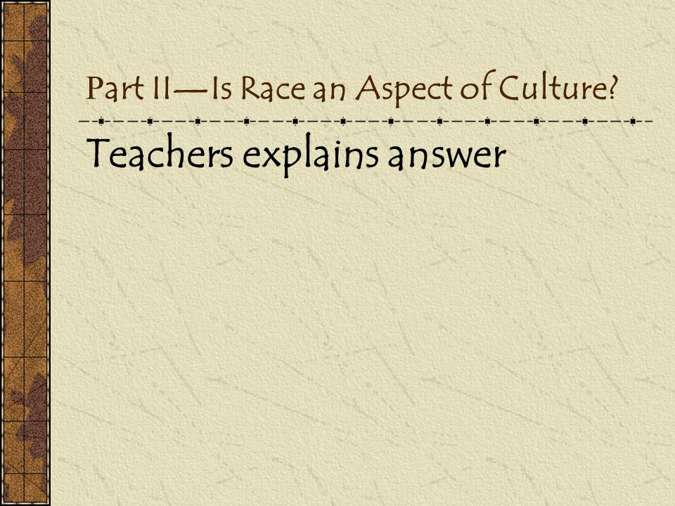 P art II—Is Race an Aspect of Culture? Teachers explains answer