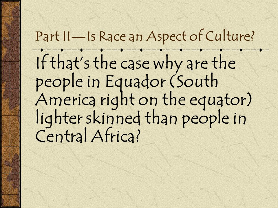 P art II—Is Race an Aspect of Culture? If that's the case why are the people in Equador (South America right on the equator) lighter skinned than peop