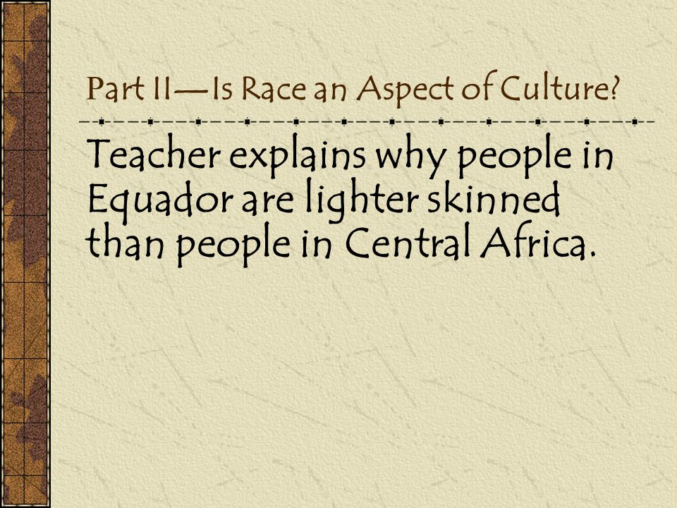P art II—Is Race an Aspect of Culture? Teacher explains why people in Equador are lighter skinned than people in Central Africa.