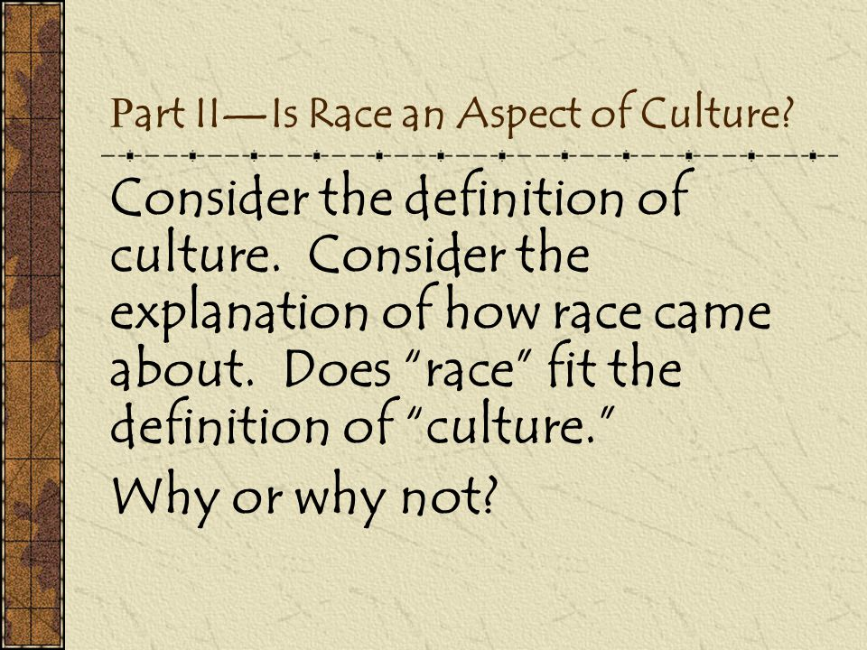 "P art II—Is Race an Aspect of Culture? Consider the definition of culture. Consider the explanation of how race came about. Does ""race"" fit the defini"
