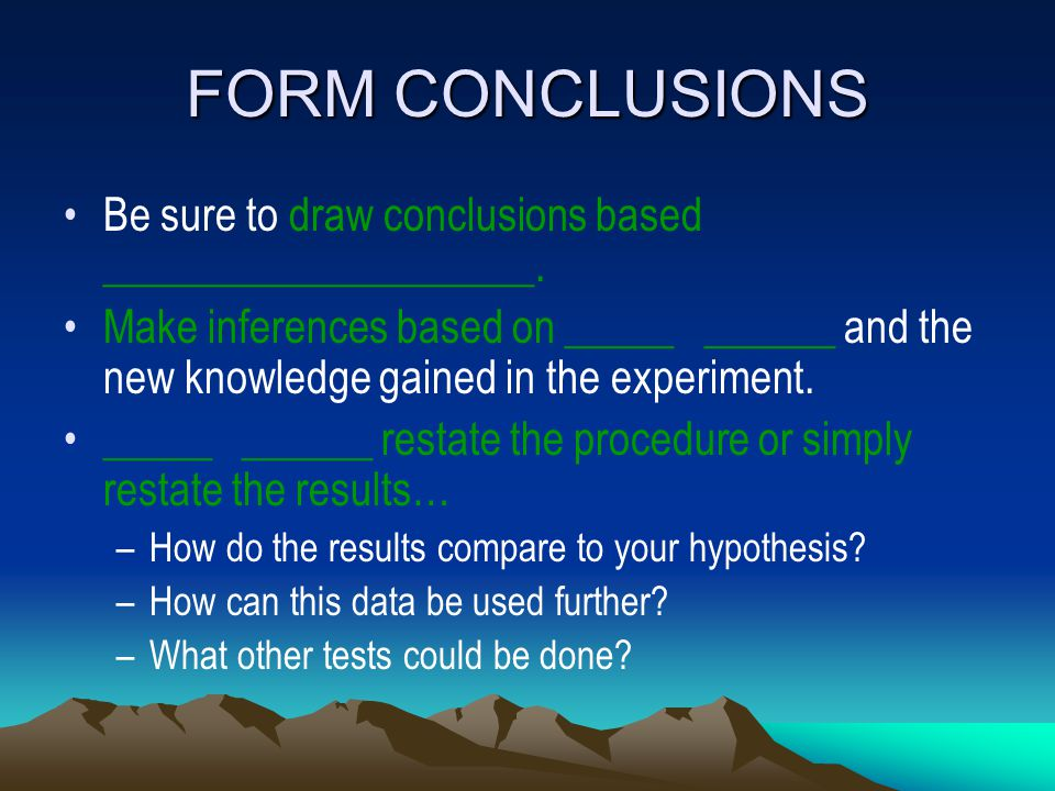 FORM CONCLUSIONS Be sure to draw conclusions based ____________________. Make inferences based on _____ ______ and the new knowledge gained in the exp