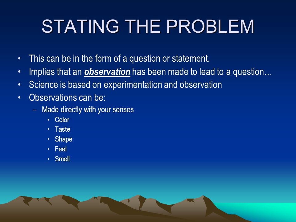 STATING THE PROBLEM This can be in the form of a question or statement. Implies that an observation has been made to lead to a question… Science is ba