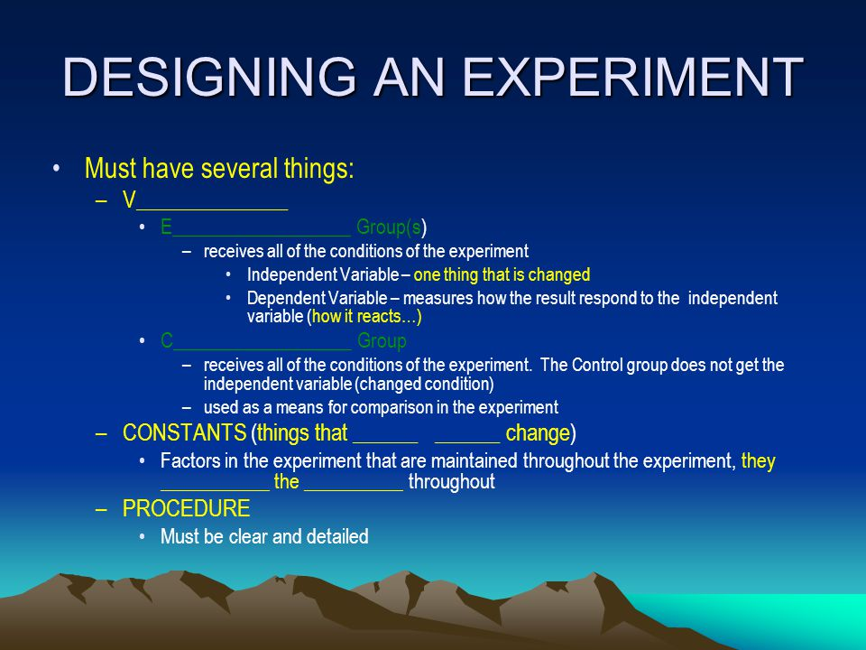 DESIGNING AN EXPERIMENT Must have several things: –V______________ E__________________ Group(s) –receives all of the conditions of the experiment Inde