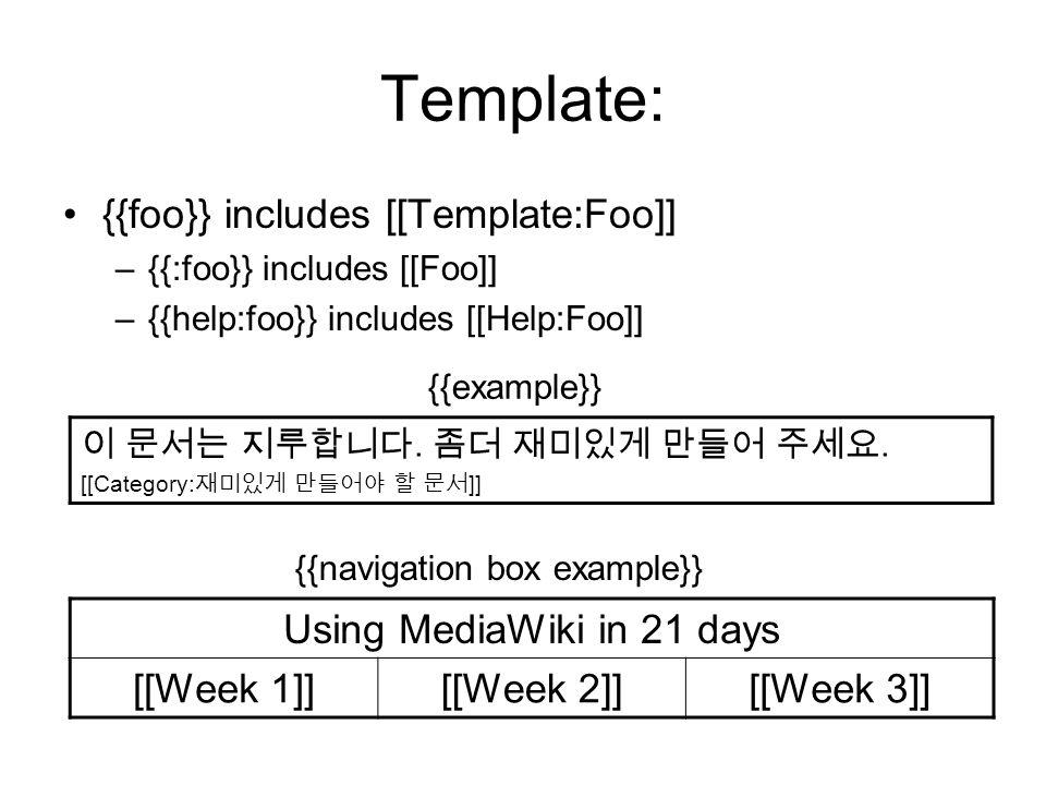 Template: {{foo}} includes [[Template:Foo]] –{{:foo}} includes [[Foo]] –{{help:foo}} includes [[Help:Foo]] Using MediaWiki in 21 days [[Week 1]][[Week 2]][[Week 3]] {{navigation box example}} {{example}} 이 문서는 지루합니다.