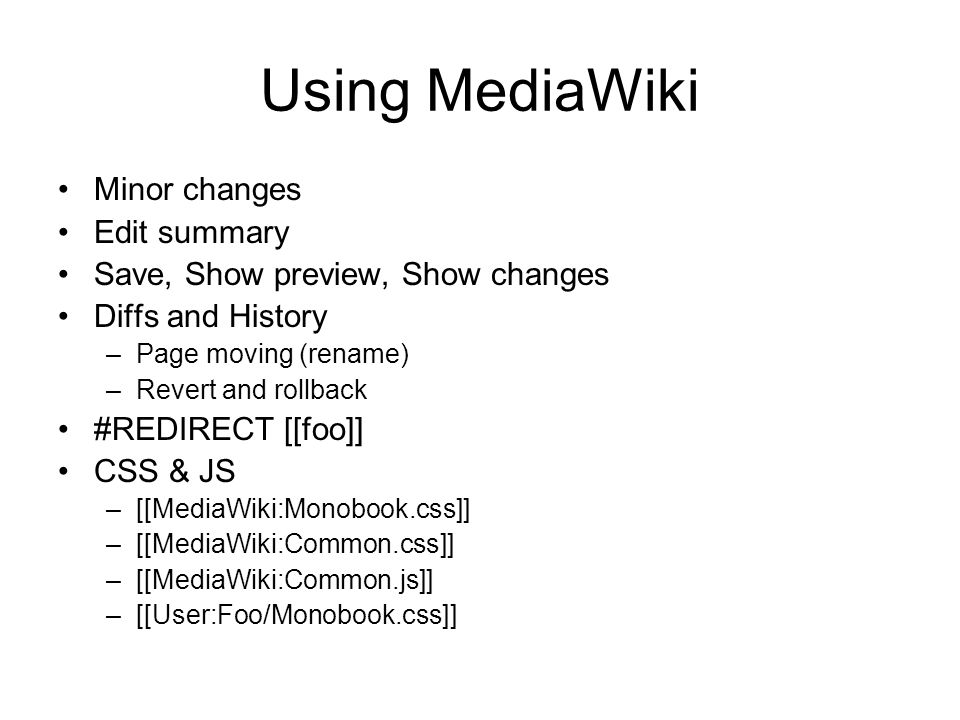 Using MediaWiki Minor changes Edit summary Save, Show preview, Show changes Diffs and History –Page moving (rename) –Revert and rollback #REDIRECT [[foo]] CSS & JS –[[MediaWiki:Monobook.css]] –[[MediaWiki:Common.css]] –[[MediaWiki:Common.js]] –[[User:Foo/Monobook.css]]