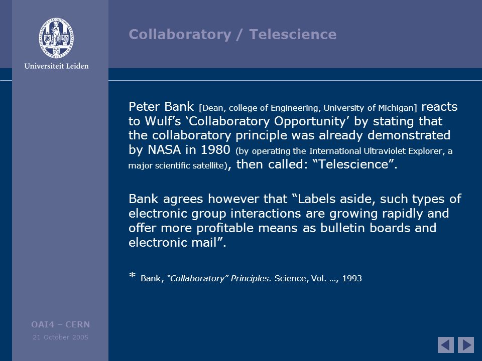 OAI4 – CERN 21 October 2005 Collaboratory / Telescience Peter Bank [Dean, college of Engineering, University of Michigan] reacts to Wulf's 'Collaboratory Opportunity' by stating that the collaboratory principle was already demonstrated by NASA in 1980 (by operating the International Ultraviolet Explorer, a major scientific satellite), then called: Telescience .