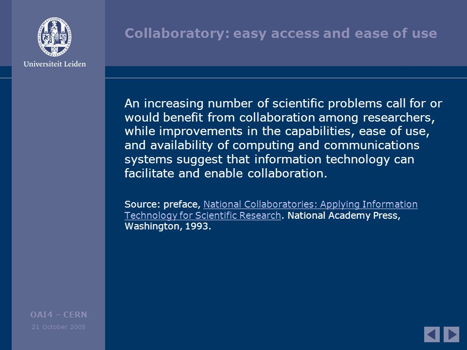 OAI4 – CERN 21 October 2005 Collaboratory: easy access and ease of use An increasing number of scientific problems call for or would benefit from collaboration among researchers, while improvements in the capabilities, ease of use, and availability of computing and communications systems suggest that information technology can facilitate and enable collaboration.