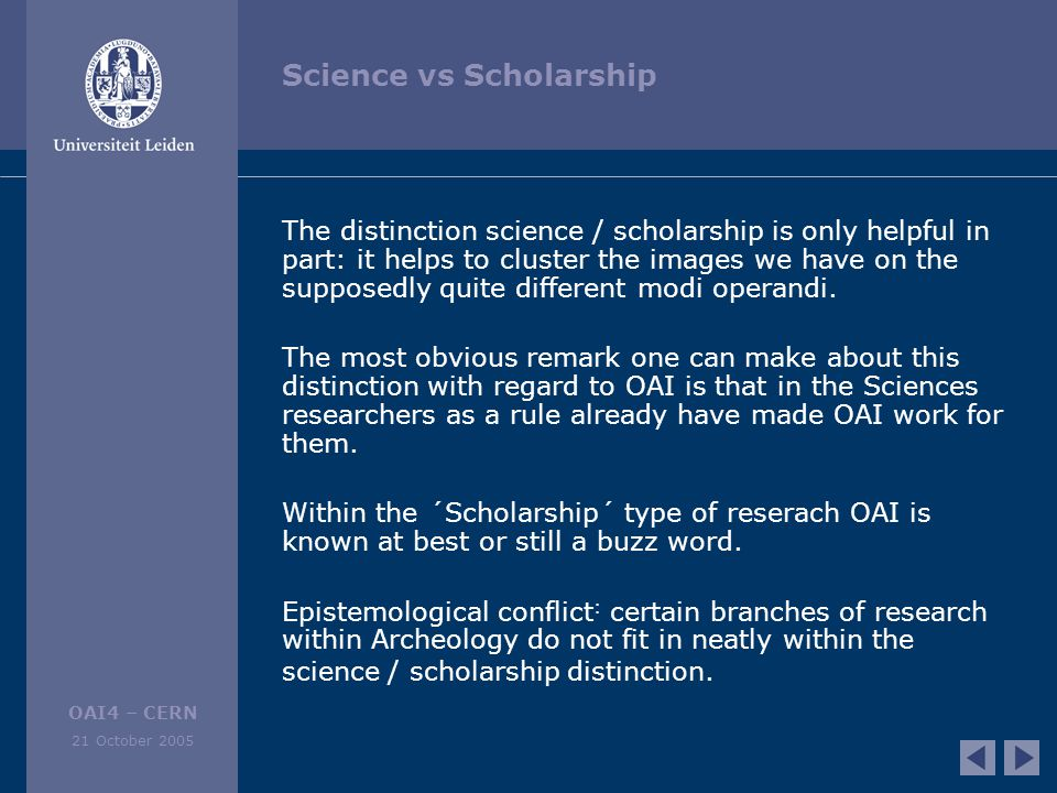 OAI4 – CERN 21 October 2005 Science vs Scholarship The distinction science / scholarship is only helpful in part: it helps to cluster the images we have on the supposedly quite different modi operandi.