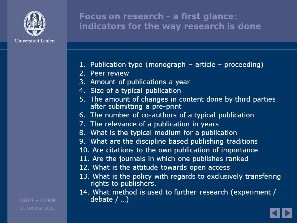 OAI4 – CERN 21 October 2005 Focus on research - a first glance: indicators for the way research is done 1.Publication type (monograph – article – proceeding) 2.Peer review 3.Amount of publications a year 4.Size of a typical publication 5.The amount of changes in content done by third parties after submitting a pre-print 6.The number of co-authors of a typical publication 7.The relevance of a publication in years 8.What is the typical medium for a publication 9.What are the discipline based publishing traditions 10.