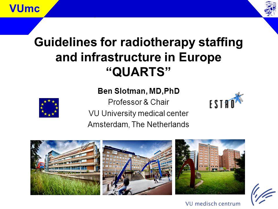 Klik om de stijl te bewerken VUmc Guidelines for radiotherapy staffing and infrastructure in Europe QUARTS Ben Slotman, MD,PhD Professor & Chair VU University medical center Amsterdam, The Netherlands