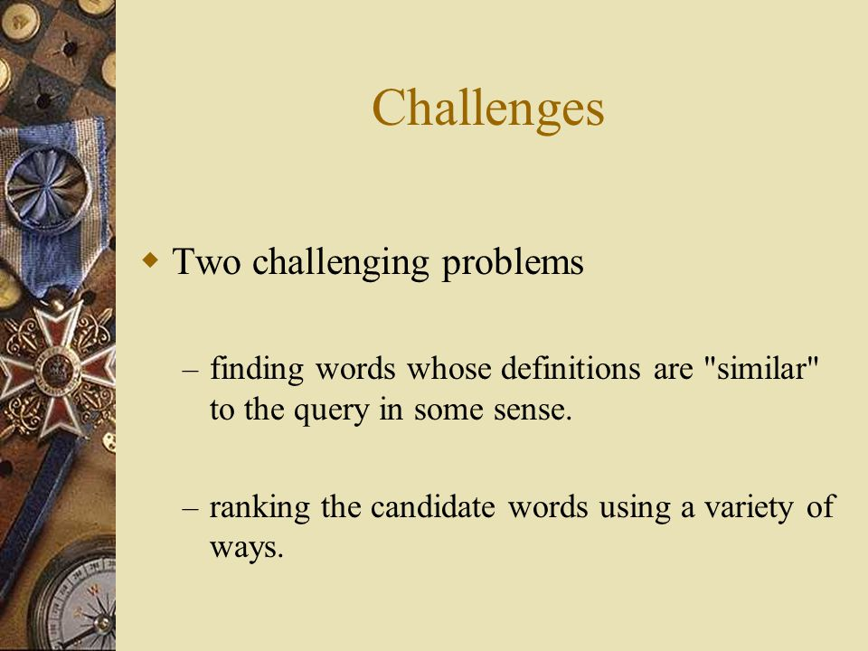 Challenges  Two challenging problems – finding words whose definitions are similar to the query in some sense.