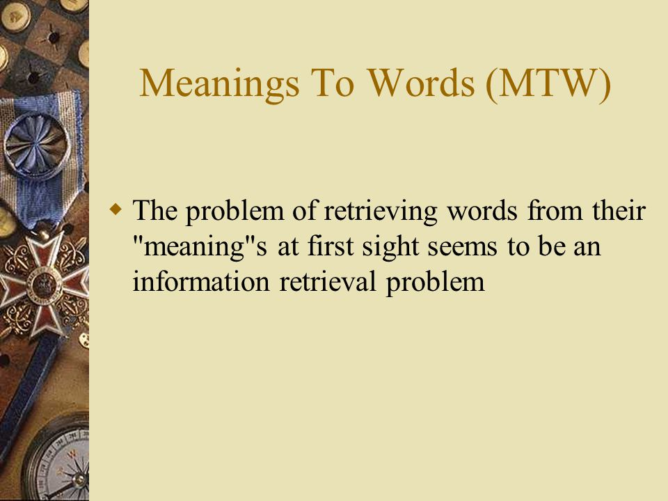 Meanings To Words (MTW)  The problem of retrieving words from their meaning s at first sight seems to be an information retrieval problem