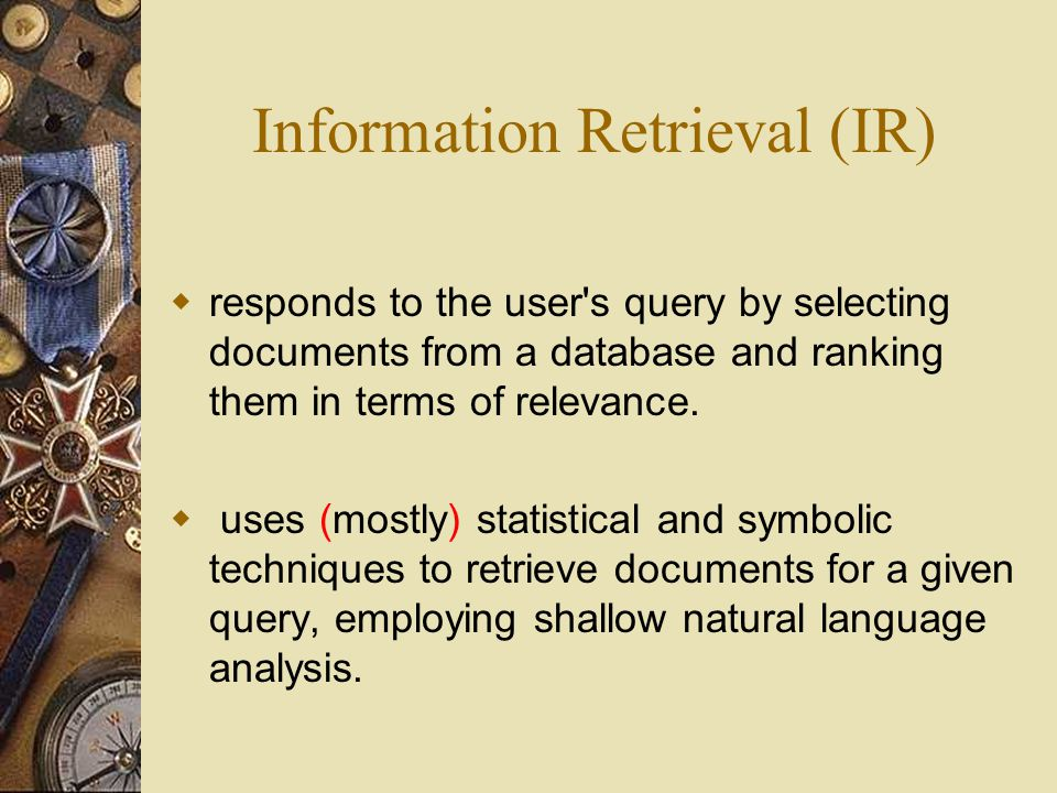 Information Retrieval (IR)  responds to the user s query by selecting documents from a database and ranking them in terms of relevance.