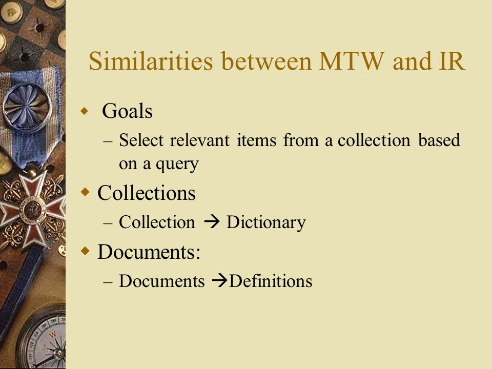 Similarities between MTW and IR  Goals – Select relevant items from a collection based on a query  Collections – Collection  Dictionary  Documents: – Documents  Definitions