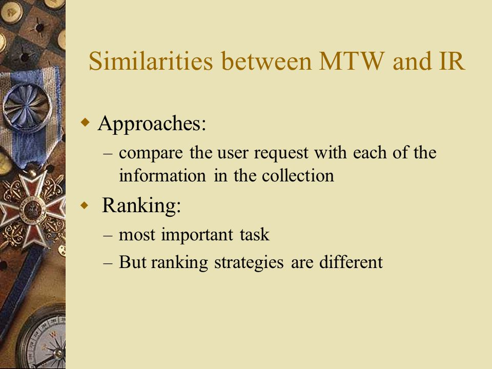 Similarities between MTW and IR  Approaches: – compare the user request with each of the information in the collection  Ranking: – most important task – But ranking strategies are different