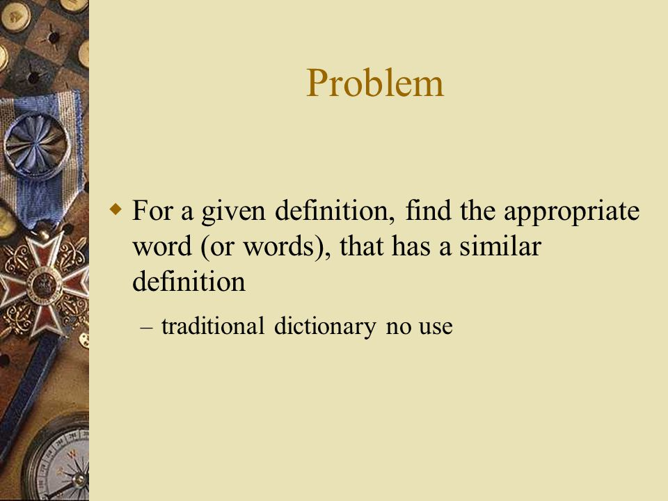 Problem  For a given definition, find the appropriate word (or words), that has a similar definition – traditional dictionary no use