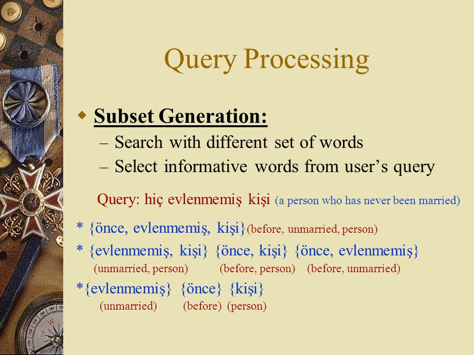  Subset Generation: – Search with different set of words – Select informative words from user's query Query: hiç evlenmemiş kişi (a person who has never been married) * {önce, evlenmemiş, kişi} (before, unmarried, person) * {evlenmemiş, kişi} {önce, kişi} {önce, evlenmemiş} (unmarried, person) (before, person) (before, unmarried) *{evlenmemiş} {önce} {kişi} (unmarried) (before) (person)