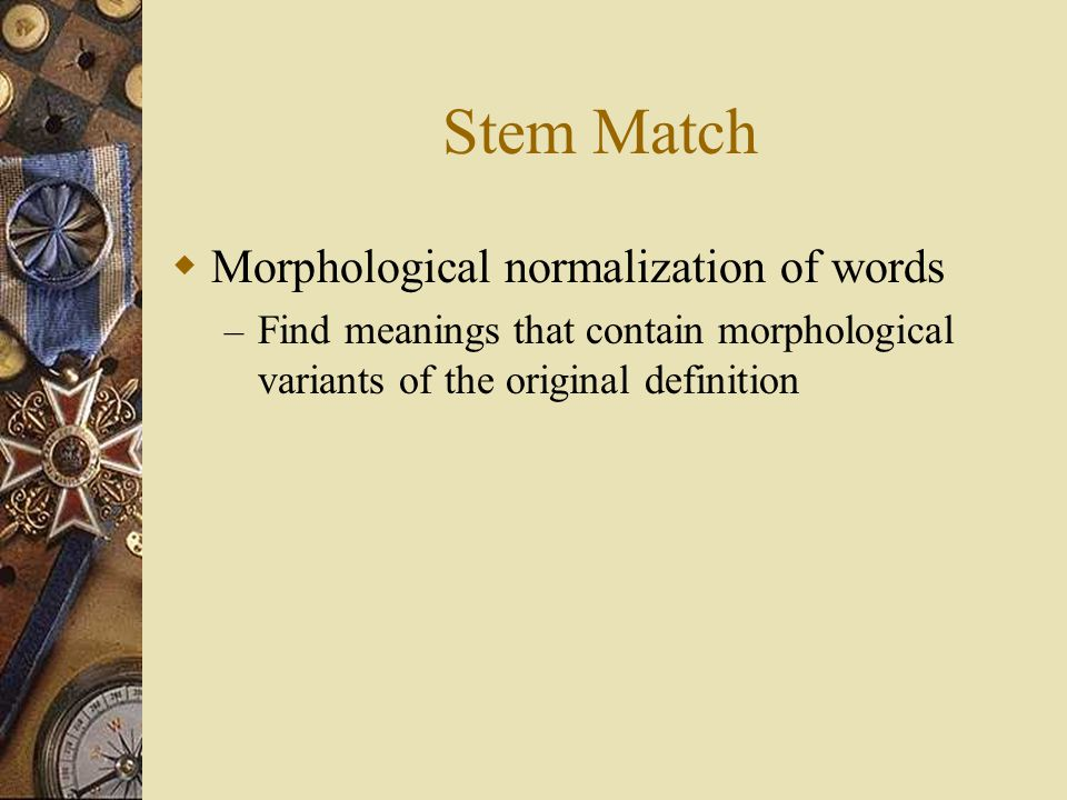 Stem Match  Morphological normalization of words – Find meanings that contain morphological variants of the original definition