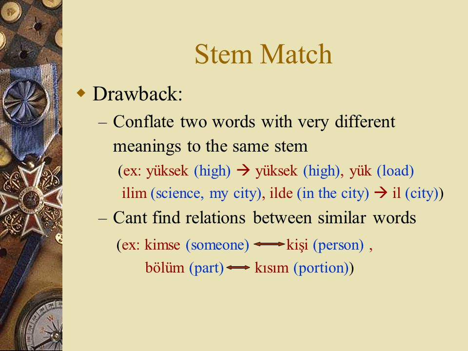 Stem Match  Drawback: – Conflate two words with very different meanings to the same stem (ex: yüksek (high)  yüksek (high), yük (load) ilim (science, my city), ilde (in the city)  il (city)) – Cant find relations between similar words (ex: kimse (someone) kişi (person), bölüm (part) kısım (portion))