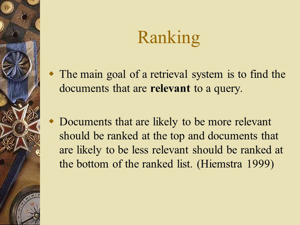Ranking  The main goal of a retrieval system is to find the documents that are relevant to a query.
