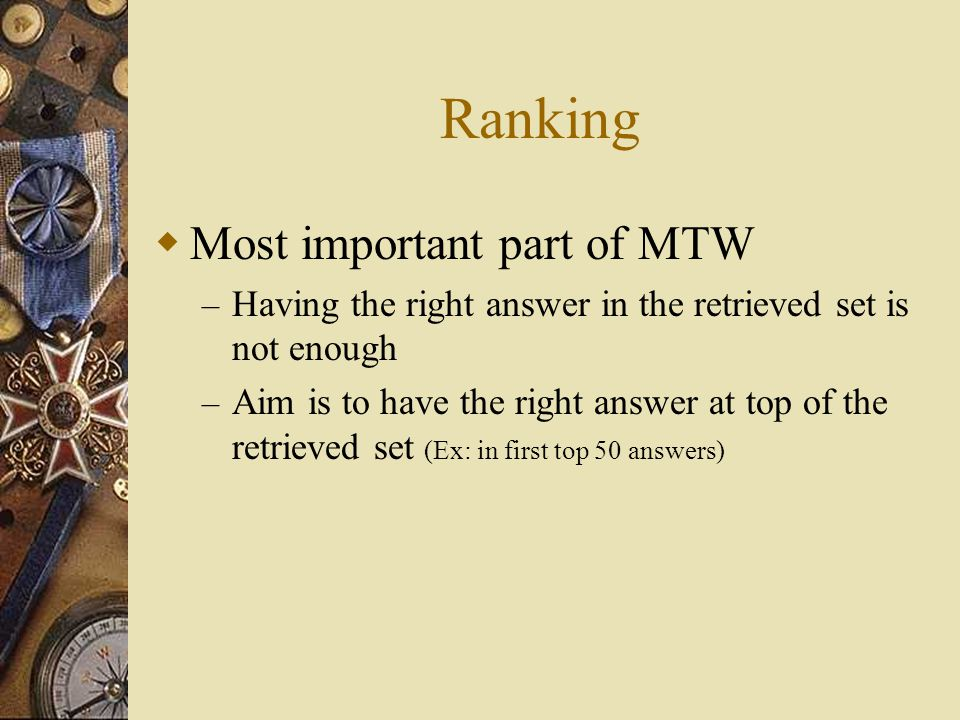 Ranking  Most important part of MTW – Having the right answer in the retrieved set is not enough – Aim is to have the right answer at top of the retrieved set (Ex: in first top 50 answers)