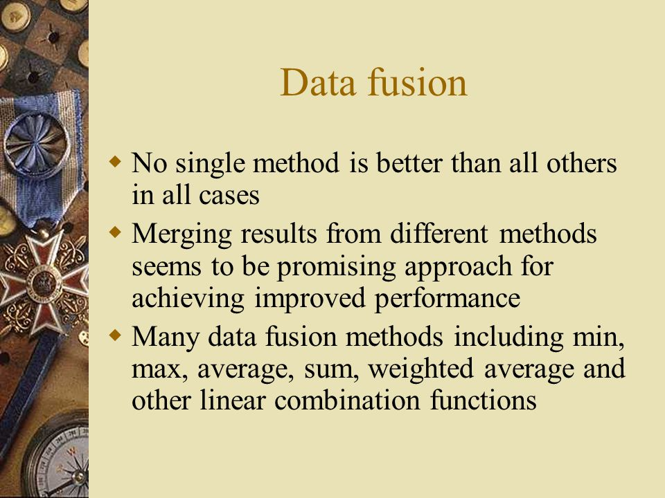Data fusion  No single method is better than all others in all cases  Merging results from different methods seems to be promising approach for achieving improved performance  Many data fusion methods including min, max, average, sum, weighted average and other linear combination functions