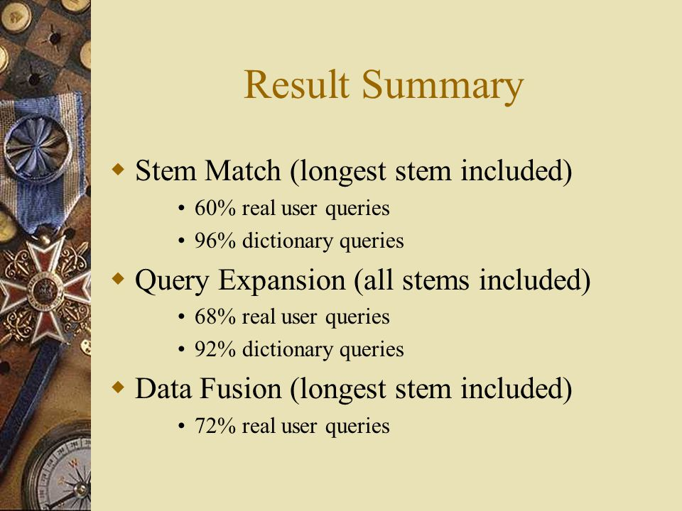 Result Summary  Stem Match (longest stem included) 60% real user queries 96% dictionary queries  Query Expansion (all stems included) 68% real user queries 92% dictionary queries  Data Fusion (longest stem included) 72% real user queries