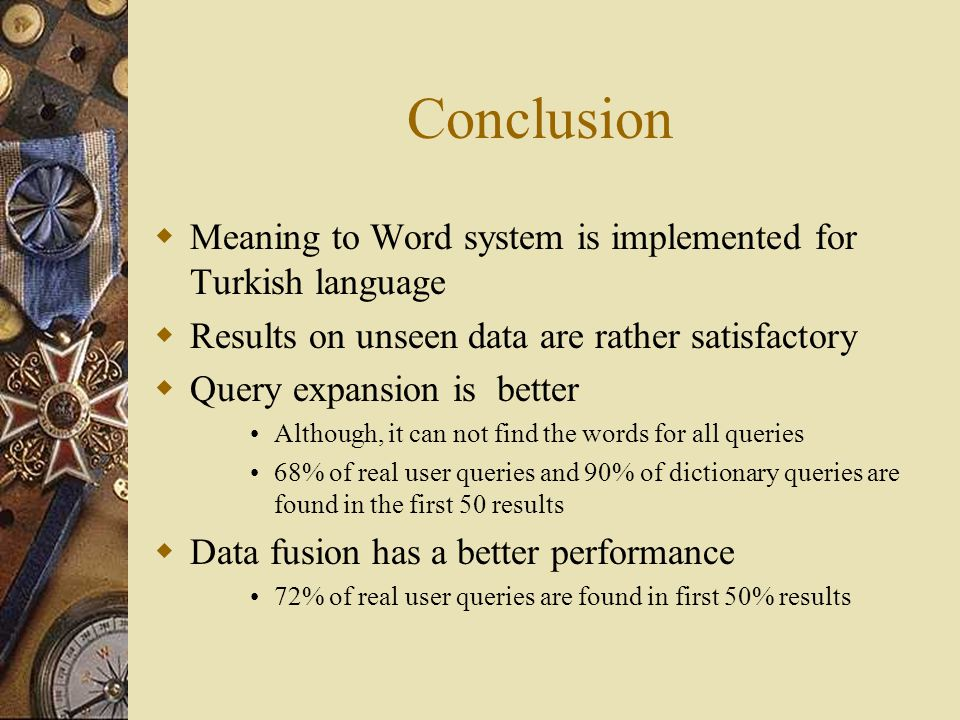 Conclusion  Meaning to Word system is implemented for Turkish language  Results on unseen data are rather satisfactory  Query expansion is better Although, it can not find the words for all queries 68% of real user queries and 90% of dictionary queries are found in the first 50 results  Data fusion has a better performance 72% of real user queries are found in first 50% results