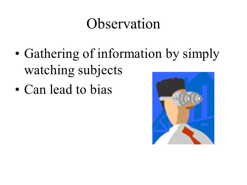 Observation Gathering of information by simply watching subjects Can lead to bias