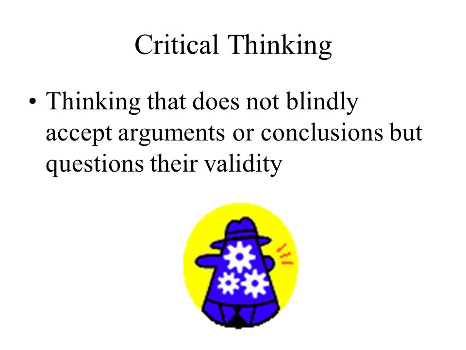 Critical Thinking Thinking that does not blindly accept arguments or conclusions but questions their validity