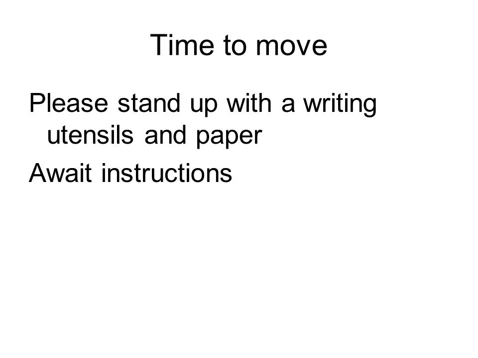 Time to move Please stand up with a writing utensils and paper Await instructions