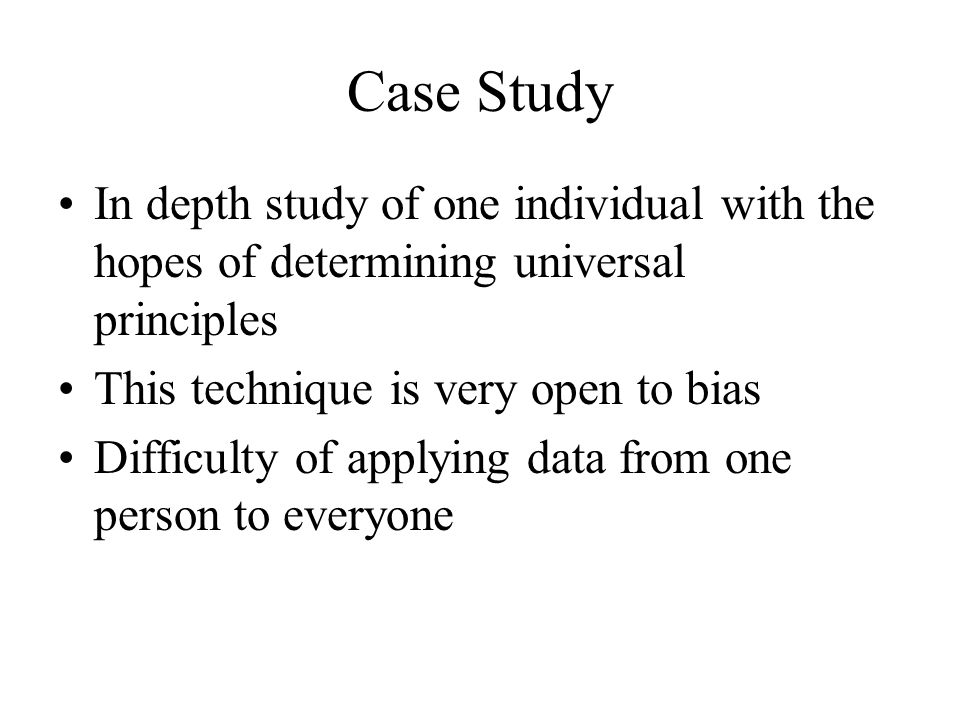 Case Study In depth study of one individual with the hopes of determining universal principles This technique is very open to bias Difficulty of applying data from one person to everyone