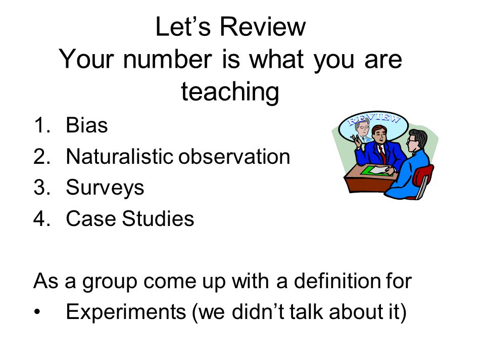 Let's Review Your number is what you are teaching 1.Bias 2.Naturalistic observation 3.Surveys 4.Case Studies As a group come up with a definition for Experiments (we didn't talk about it)