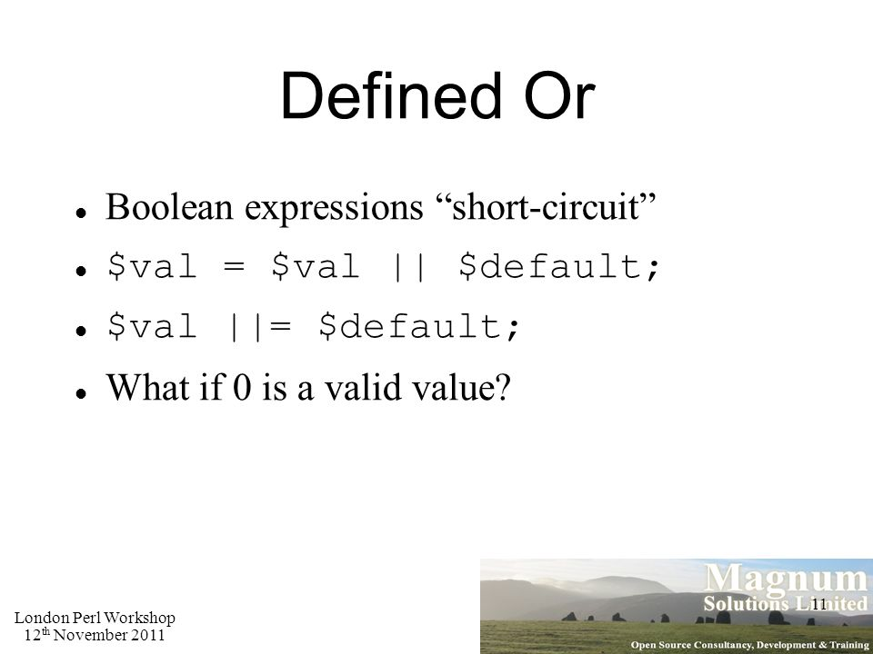 London Perl Workshop 12 th November 2011 11 Defined Or Boolean expressions short-circuit $val = $val || $default; $val ||= $default; What if 0 is a valid value?