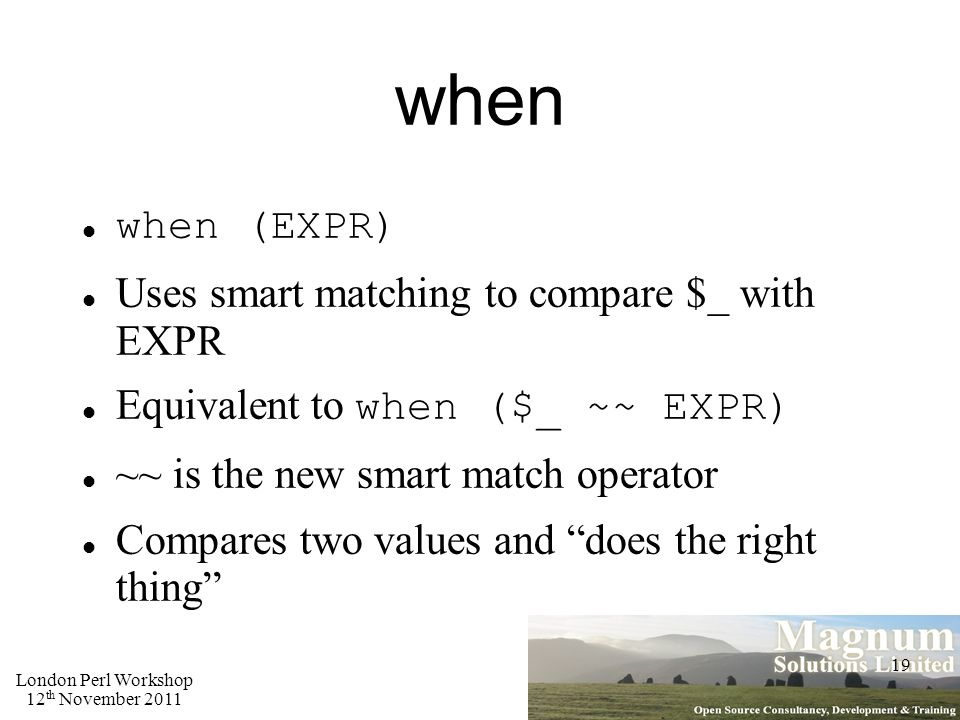 London Perl Workshop 12 th November 2011 19 when when (EXPR) Uses smart matching to compare $_ with EXPR Equivalent to when ($_ ~~ EXPR) ~~ is the new smart match operator Compares two values and does the right thing