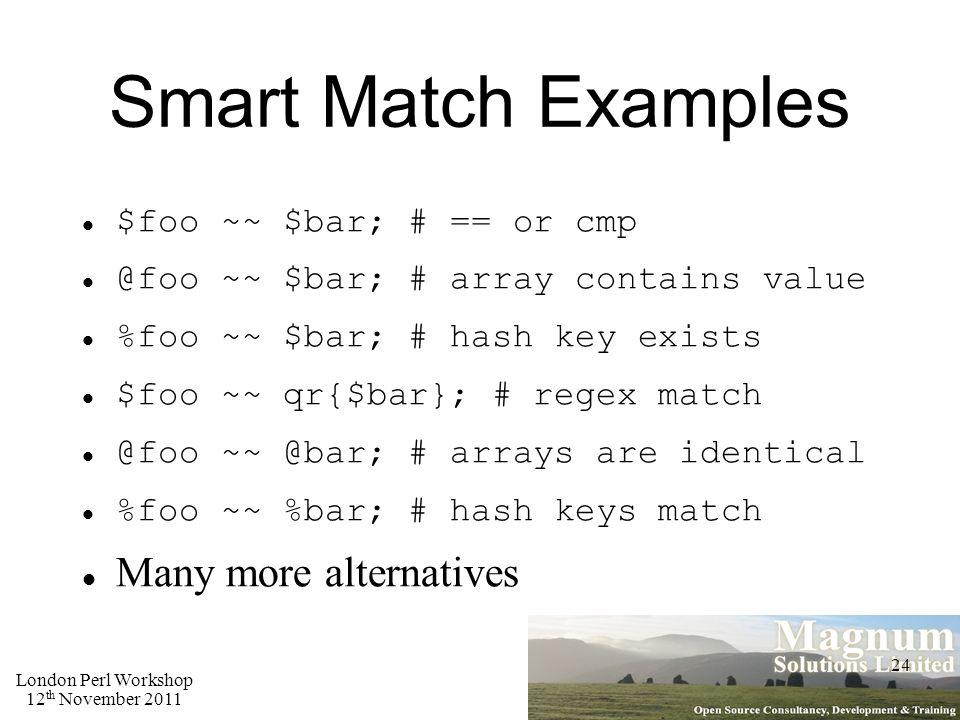 London Perl Workshop 12 th November 2011 24 Smart Match Examples $foo ~~ $bar; # == or cmp @foo ~~ $bar; # array contains value %foo ~~ $bar; # hash key exists $foo ~~ qr{$bar}; # regex match @foo ~~ @bar; # arrays are identical %foo ~~ %bar; # hash keys match Many more alternatives