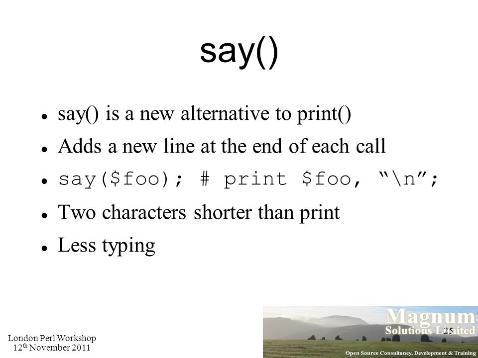 London Perl Workshop 12 th November 2011 25 say() say() is a new alternative to print() Adds a new line at the end of each call say($foo); # print $foo, \n ; Two characters shorter than print Less typing