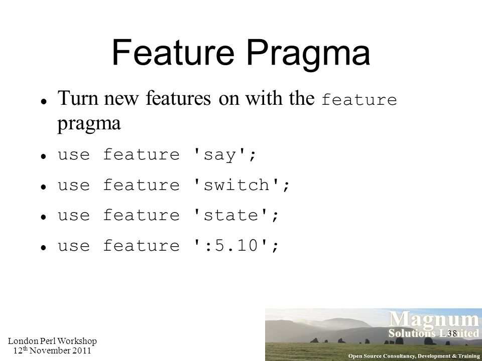 London Perl Workshop 12 th November 2011 38 Feature Pragma Turn new features on with the feature pragma use feature say ; use feature switch ; use feature state ; use feature :5.10 ;