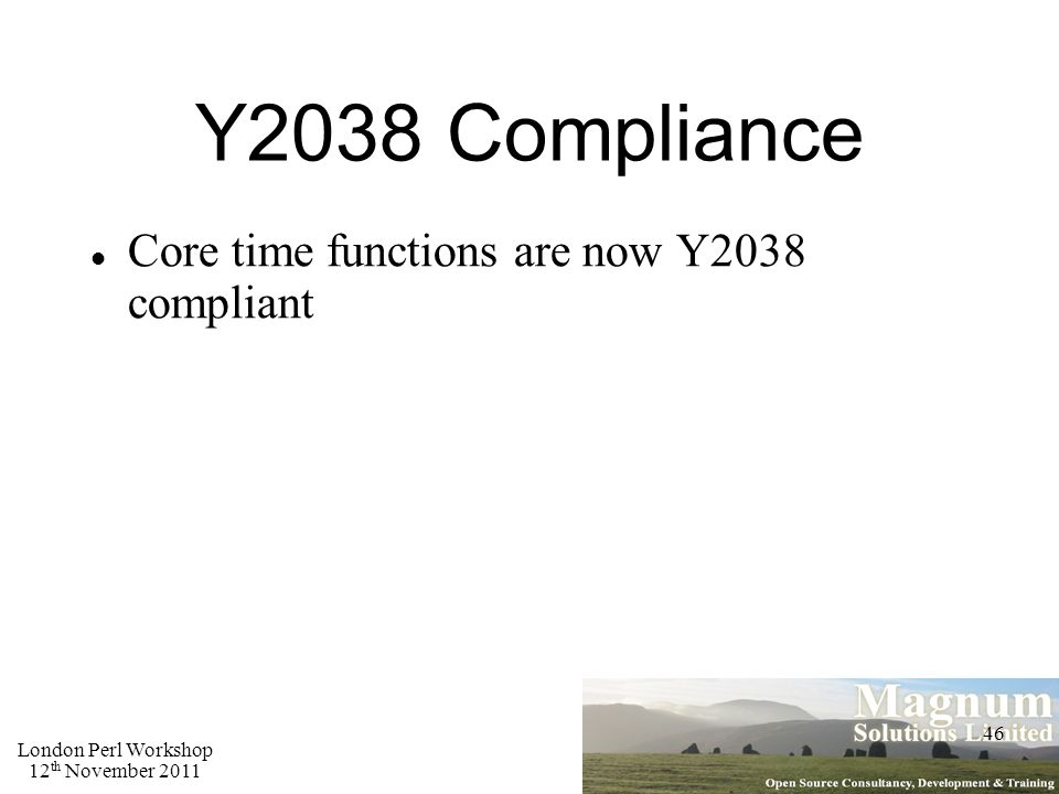 London Perl Workshop 12 th November 2011 46 Y2038 Compliance Core time functions are now Y2038 compliant