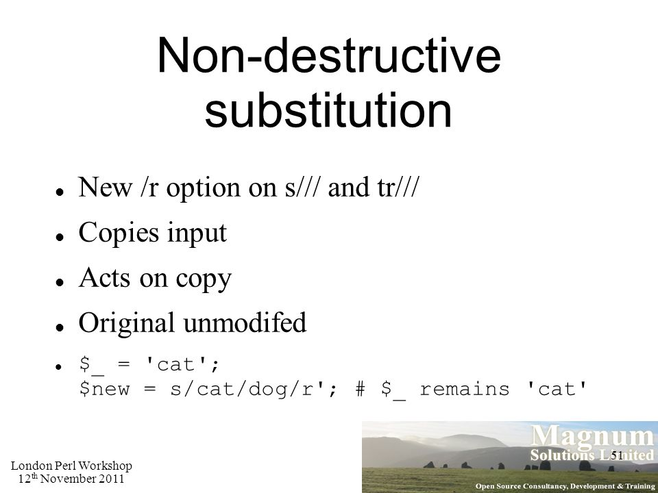 London Perl Workshop 12 th November 2011 51 Non-destructive substitution New /r option on s/// and tr/// Copies input Acts on copy Original unmodifed $_ = cat ; $new = s/cat/dog/r ; # $_ remains cat