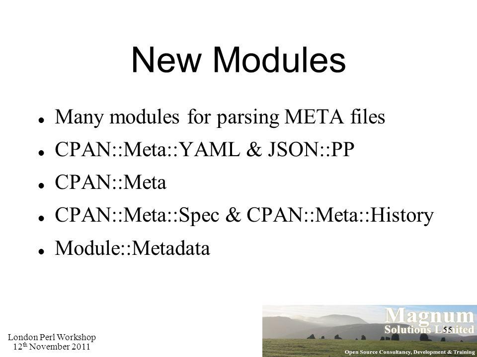 London Perl Workshop 12 th November 2011 55 New Modules Many modules for parsing META files CPAN::Meta::YAML & JSON::PP CPAN::Meta CPAN::Meta::Spec & CPAN::Meta::History Module::Metadata