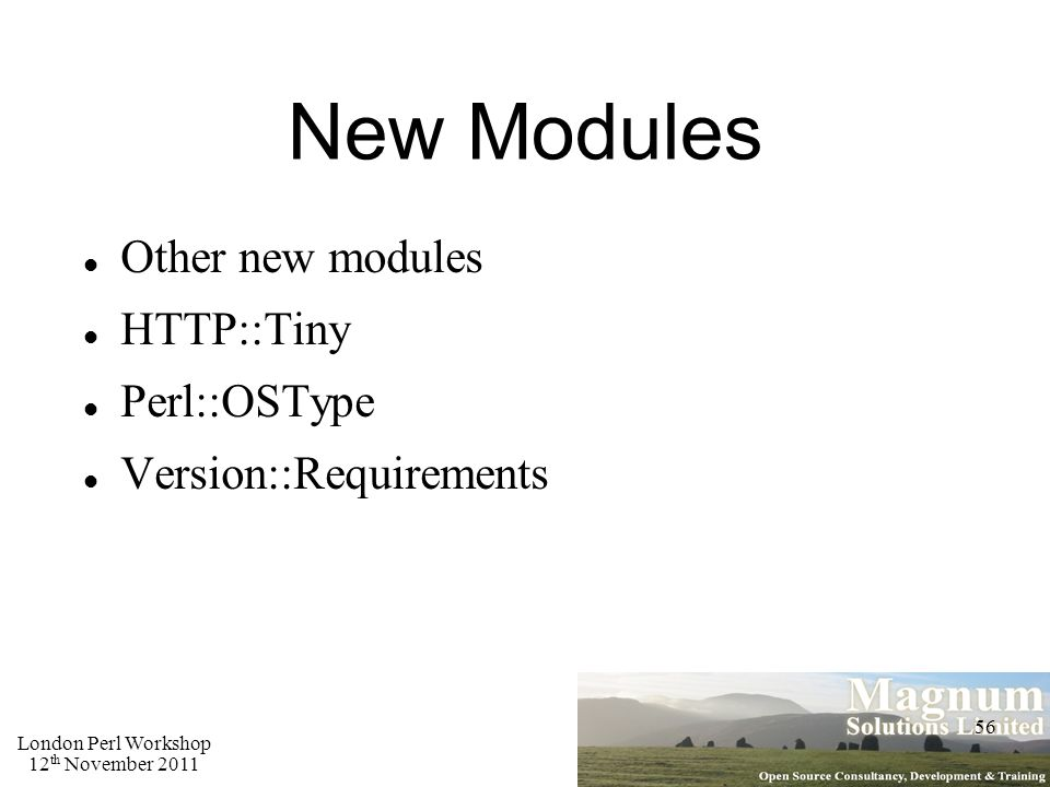 London Perl Workshop 12 th November 2011 56 New Modules Other new modules HTTP::Tiny Perl::OSType Version::Requirements