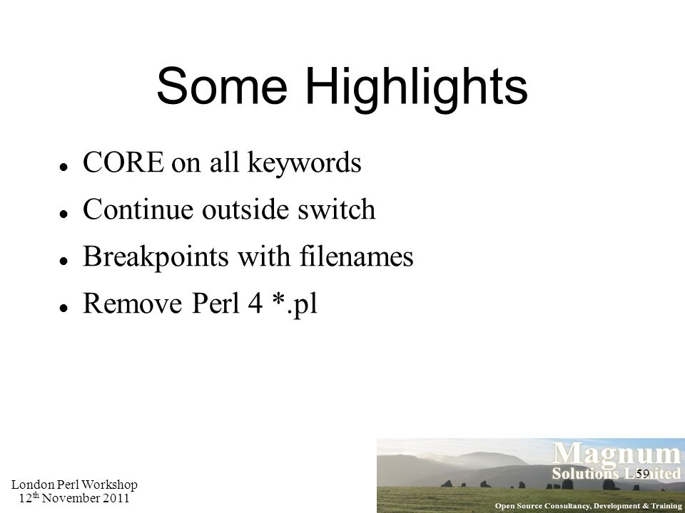 London Perl Workshop 12 th November 2011 59 Some Highlights CORE on all keywords Continue outside switch Breakpoints with filenames Remove Perl 4 *.pl